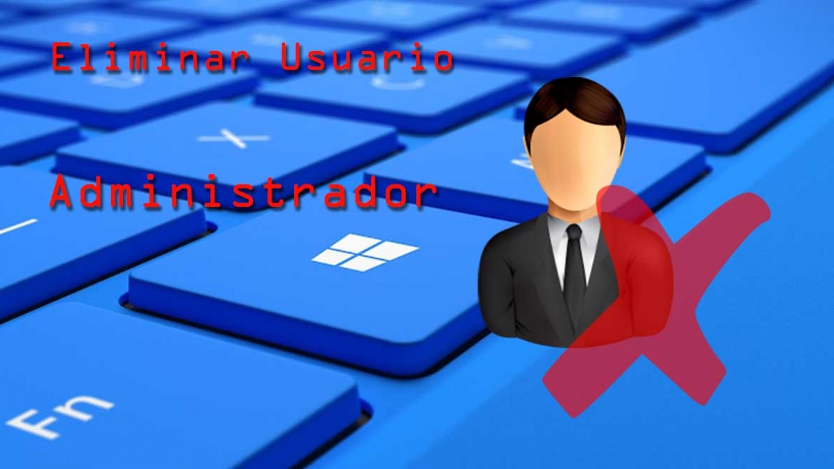 Eliminar usuario administrador de Windows 10